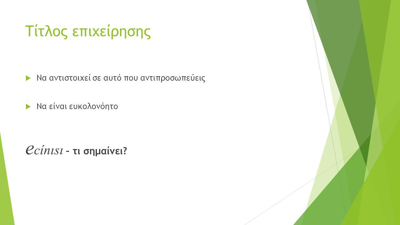Τίτλος επιχείρησης  Να αντιστοιχεί σε αυτό που αντιπροσωπεύεις  Να είναι ευκολονόητο e cίnιsι – τι σημαίνει?
