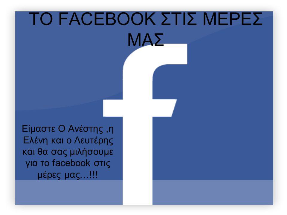 ΤΟ FACEBOOK ΣΤΙΣ ΜΕΡΕΣ ΜΑΣ Είμαστε Ο Ανέστης,η Ελένη και ο Λευτέρης και θα σας μιλήσουμε για το facebook στις μέρες μας…!!!