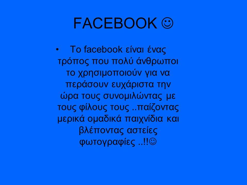 FACEBOOK Το facebook είναι ένας τρόπος που πολύ άνθρωποι το χρησιμοποιούν για να περάσουν ευχάριστα την ώρα τους συνομιλώντας με τους φίλους τους..παίζοντας μερικά ομαδικά παιχνίδια και βλέποντας αστείες φωτογραφίες..!!