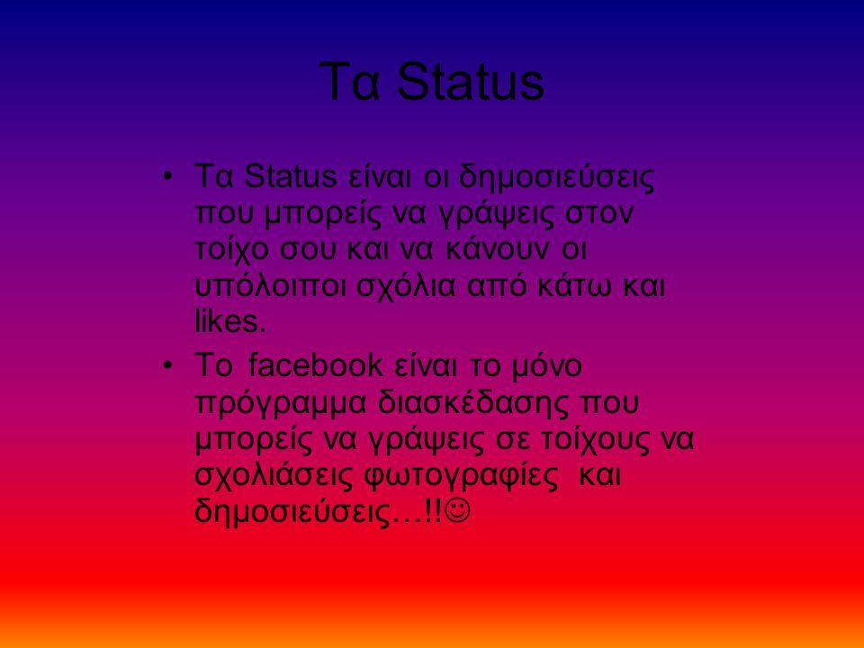 Τα Status Τα Status είναι οι δημοσιεύσεις που μπορείς να γράψεις στον τοίχο σου και να κάνουν οι υπόλοιποι σχόλια από κάτω και likes. Το facebook είνα