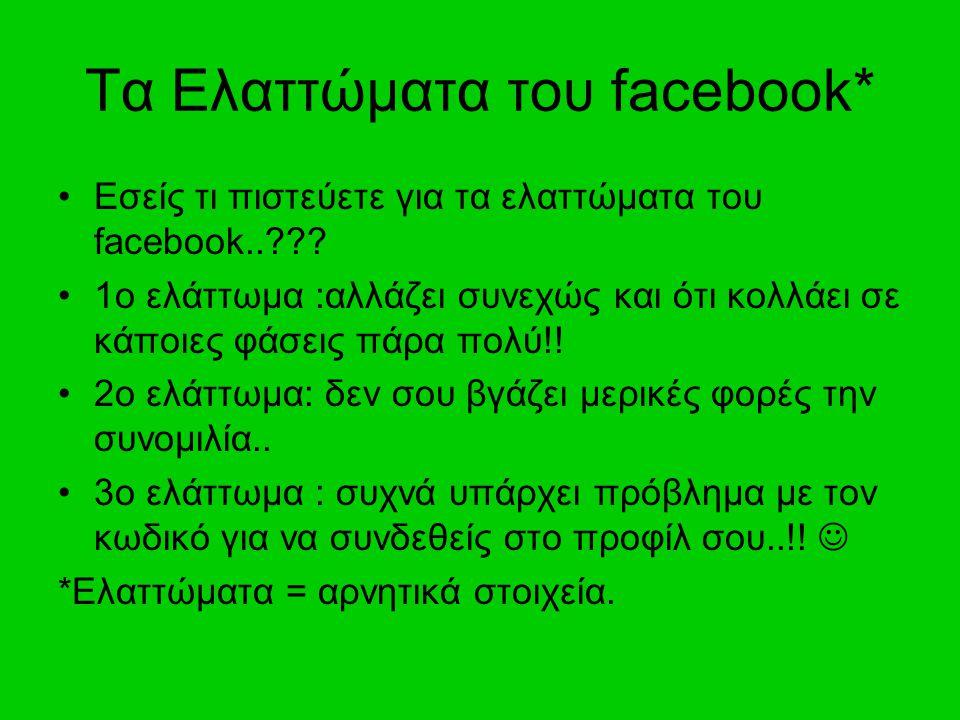 Τα Ελαττώματα του facebook* Εσείς τι πιστεύετε για τα ελαττώματα του facebook..??? 1ο ελάττωμα :αλλάζει συνεχώς και ότι κολλάει σε κάποιες φάσεις πάρα