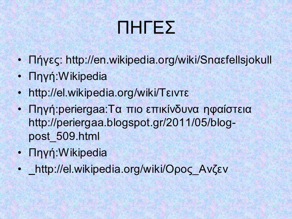 ΠΗΓΕΣ Πήγες: http://en.wikipedia.org/wiki/Snαεfellsjοkull Πηγή:Wikipedia http://el.wikipedia.org/wiki/Τειντε Πηγή:periergaa:Τα πιο επικίνδυνα ηφαίστεια http://periergaa.blogspot.gr/2011/05/blog- post_509.html Πηγή:Wikipedia http://el.wikipedia.org/wiki/Ορος_Ανζεν