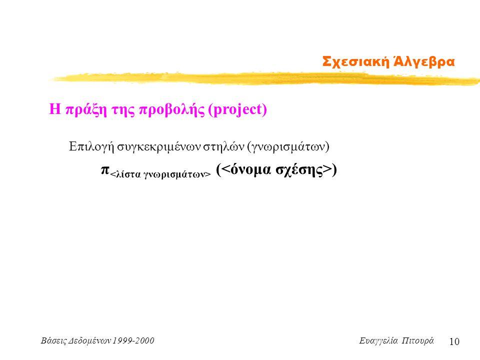 Βάσεις Δεδομένων 1999-2000 Ευαγγελία Πιτουρά 10 Σχεσιακή Άλγεβρα Η πράξη της προβολής (project) π ( ) Επιλογή συγκεκριμένων στηλών (γνωρισμάτων)