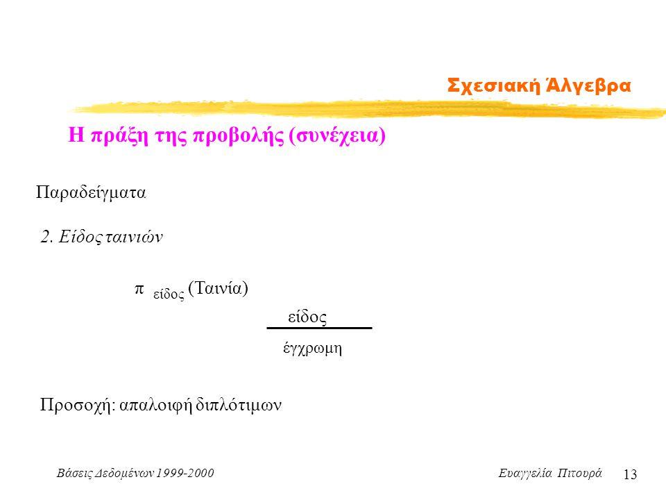 Βάσεις Δεδομένων 1999-2000 Ευαγγελία Πιτουρά 13 Σχεσιακή Άλγεβρα Η πράξη της προβολής (συνέχεια) Παραδείγματα 2. Είδος ταινιών π είδος (Ταινία) είδος