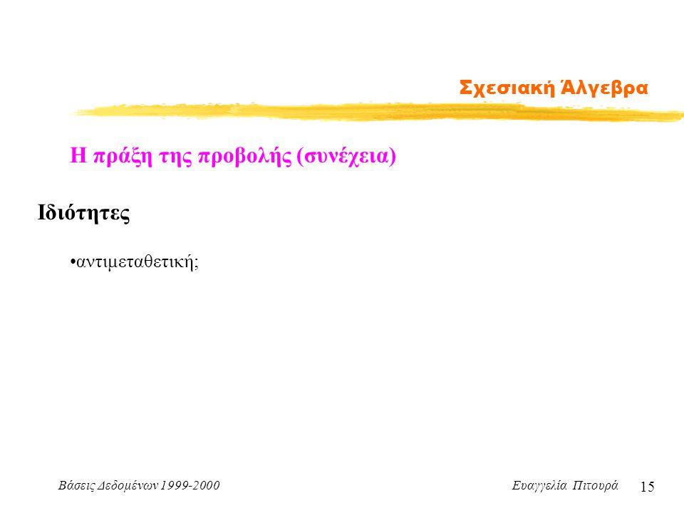 Βάσεις Δεδομένων 1999-2000 Ευαγγελία Πιτουρά 15 Σχεσιακή Άλγεβρα Η πράξη της προβολής (συνέχεια) Ιδιότητες αντιμεταθετική;