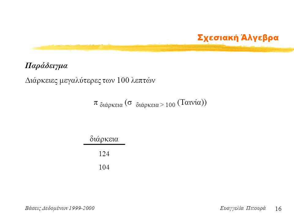 Βάσεις Δεδομένων 1999-2000 Ευαγγελία Πιτουρά 16 Σχεσιακή Άλγεβρα διάρκεια 124 104 Παράδειγμα Διάρκειες μεγαλύτερες των 100 λεπτών π διάρκεια (σ διάρκε