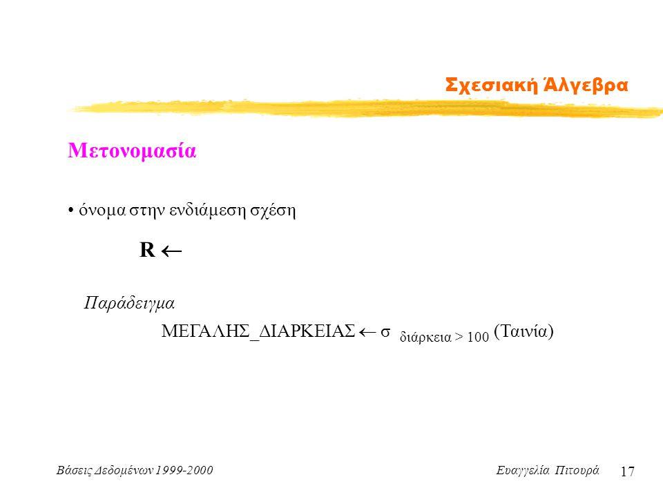 Βάσεις Δεδομένων 1999-2000 Ευαγγελία Πιτουρά 17 Σχεσιακή Άλγεβρα Μετονομασία R  όνομα στην ενδιάμεση σχέση ΜΕΓΑΛΗΣ_ΔΙΑΡΚΕΙΑΣ  σ διάρκεια > 100 (Ταιν