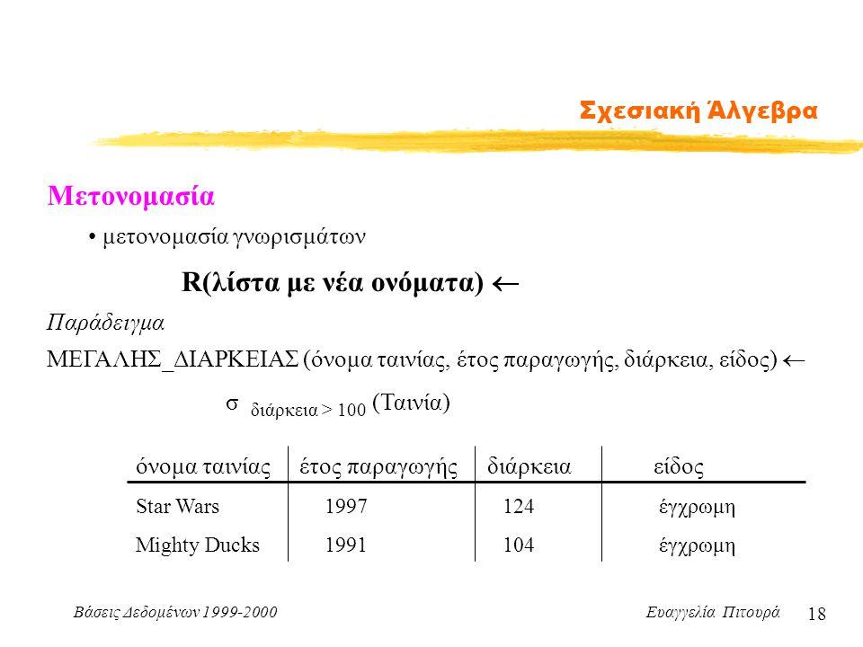Βάσεις Δεδομένων 1999-2000 Ευαγγελία Πιτουρά 18 Σχεσιακή Άλγεβρα Μετονομασία R(λίστα με νέα ονόματα)  μετονομασία γνωρισμάτων ΜΕΓΑΛΗΣ_ΔΙΑΡΚΕΙΑΣ (όνομ