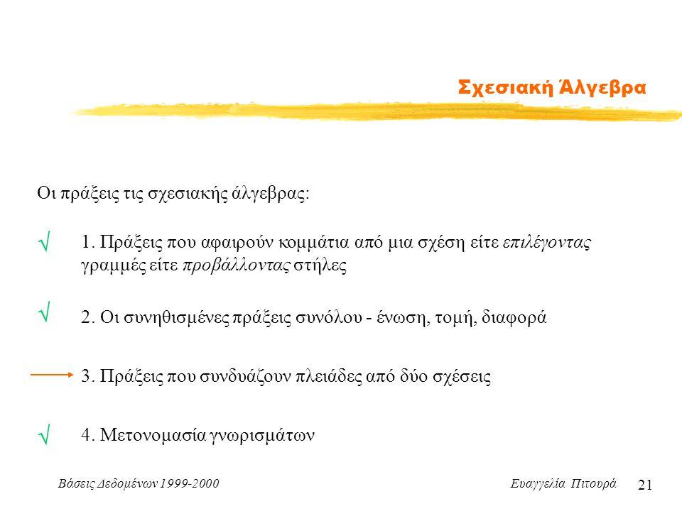 Βάσεις Δεδομένων 1999-2000 Ευαγγελία Πιτουρά 21 Σχεσιακή Άλγεβρα Οι πράξεις τις σχεσιακής άλγεβρας: 1. Πράξεις που αφαιρούν κομμάτια από μια σχέση είτ