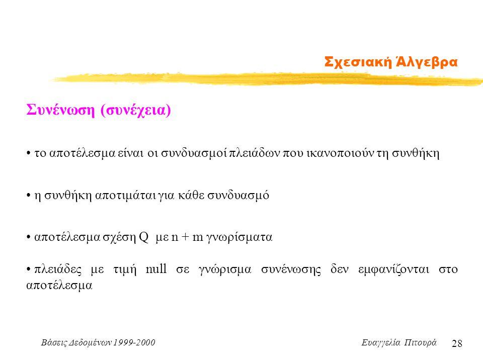 Βάσεις Δεδομένων 1999-2000 Ευαγγελία Πιτουρά 28 Σχεσιακή Άλγεβρα Συνένωση (συνέχεια) το αποτέλεσμα είναι οι συνδυασμοί πλειάδων που ικανοποιούν τη συν