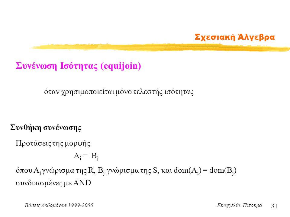 Βάσεις Δεδομένων 1999-2000 Ευαγγελία Πιτουρά 31 Σχεσιακή Άλγεβρα Συνένωση Ισότητας (equijoin) Συνθήκη συνένωσης A i = B j όπου A i γνώρισμα της R, B j