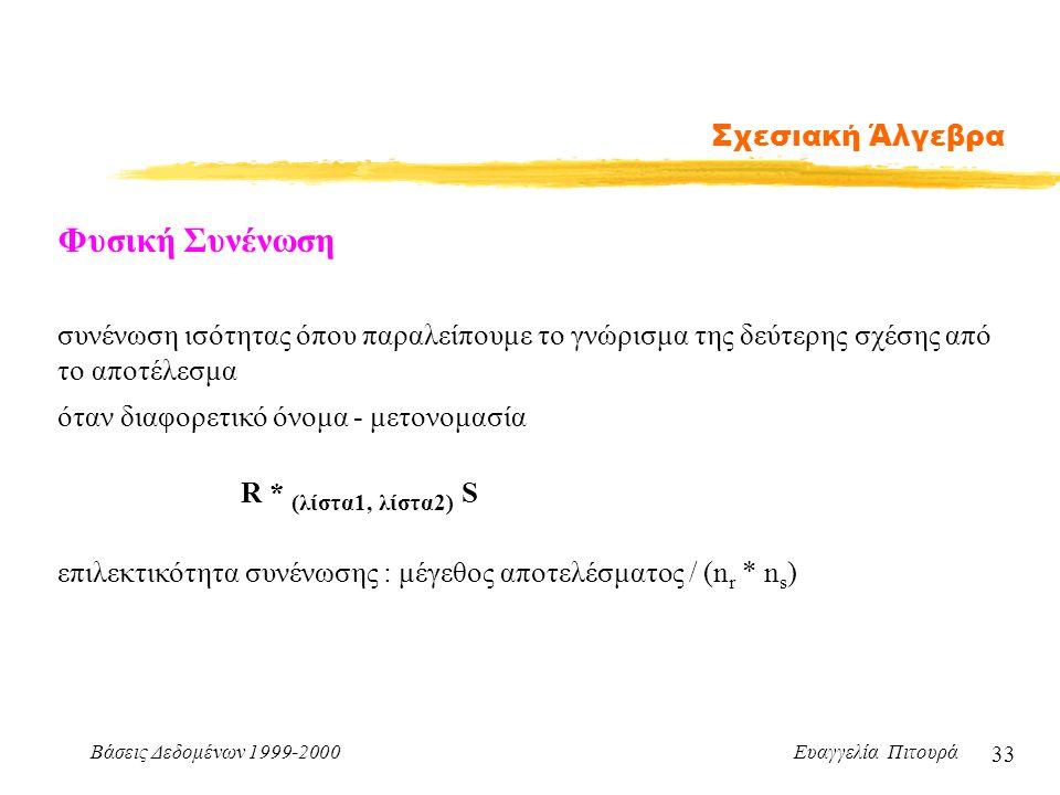 Βάσεις Δεδομένων 1999-2000 Ευαγγελία Πιτουρά 33 Σχεσιακή Άλγεβρα Φυσική Συνένωση συνένωση ισότητας όπου παραλείπουμε το γνώρισμα της δεύτερης σχέσης α
