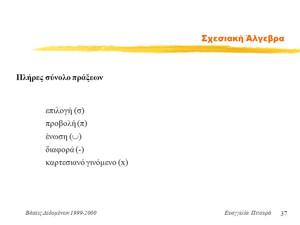 Βάσεις Δεδομένων 1999-2000 Ευαγγελία Πιτουρά 37 Σχεσιακή Άλγεβρα Πλήρες σύνολο πράξεων επιλογή (σ) προβολή (π) διαφορά (-) ένωση (  ) καρτεσιανό γινό
