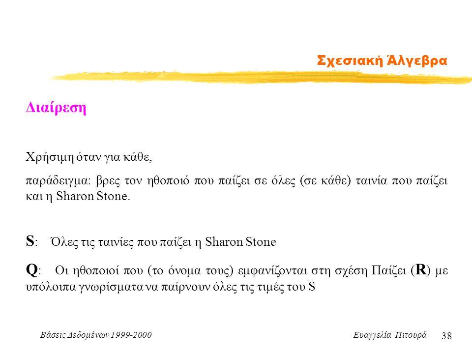 Βάσεις Δεδομένων 1999-2000 Ευαγγελία Πιτουρά 38 Σχεσιακή Άλγεβρα Διαίρεση Χρήσιμη όταν για κάθε, παράδειγμα: βρες τον ηθοποιό που παίζει σε όλες (σε κ