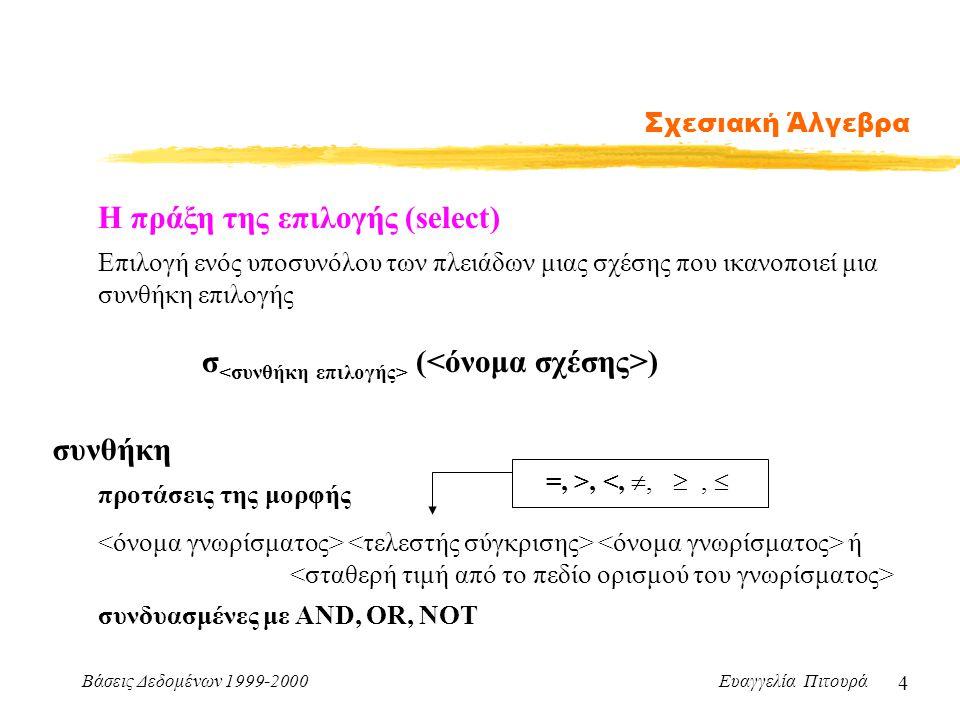 Βάσεις Δεδομένων 1999-2000 Ευαγγελία Πιτουρά 4 Σχεσιακή Άλγεβρα Η πράξη της επιλογής (select) σ ( ) Επιλογή ενός υποσυνόλου των πλειάδων μιας σχέσης π