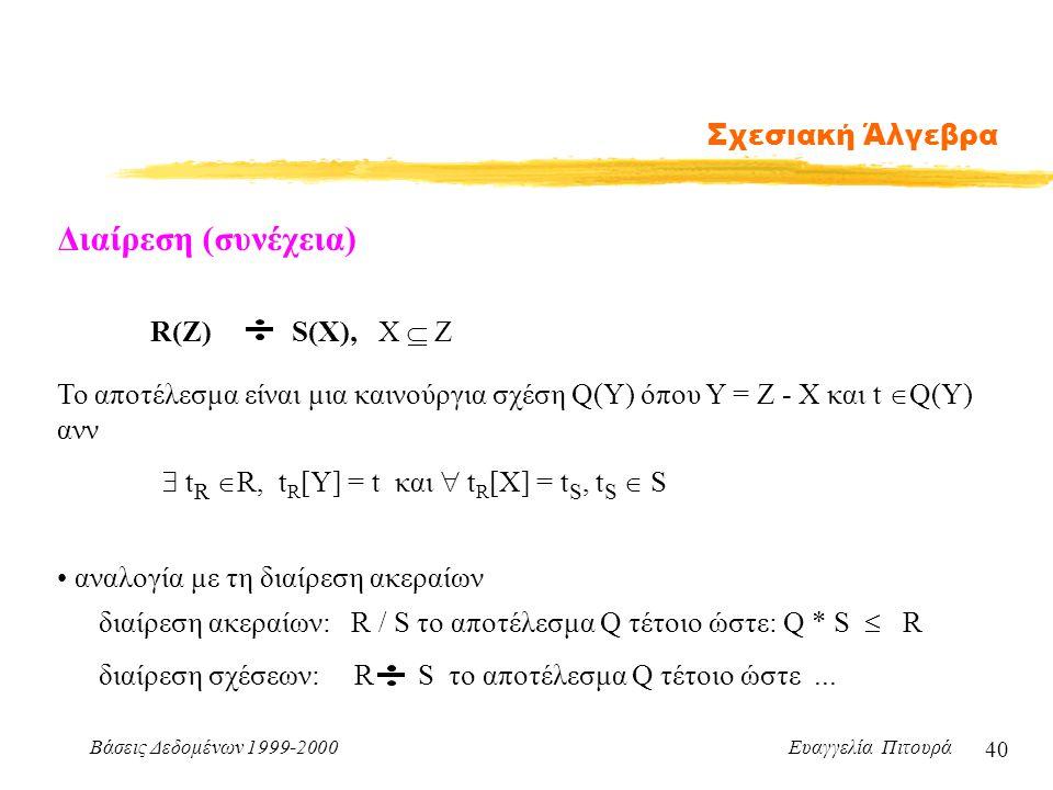 Βάσεις Δεδομένων 1999-2000 Ευαγγελία Πιτουρά 40 Σχεσιακή Άλγεβρα Διαίρεση (συνέχεια) R(Z) S(X), X  Z Το αποτέλεσμα είναι μια καινούργια σχέση Q(Y) όπ