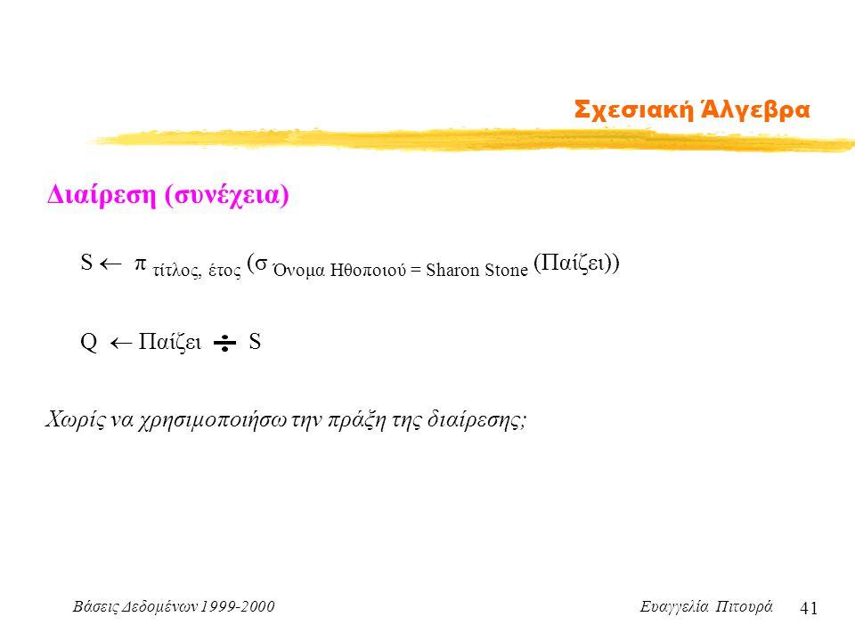 Βάσεις Δεδομένων 1999-2000 Ευαγγελία Πιτουρά 41 Σχεσιακή Άλγεβρα Διαίρεση (συνέχεια) S  π τίτλος, έτος (σ Όνομα Ηθοποιού = Sharon Stone (Παίζει)) Q 