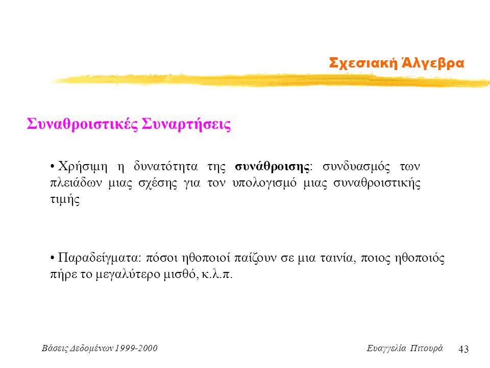 Βάσεις Δεδομένων 1999-2000 Ευαγγελία Πιτουρά 43 Σχεσιακή Άλγεβρα Χρήσιμη η δυνατότητα της συνάθροισης: συνδυασμός των πλειάδων μιας σχέσης για τον υπο