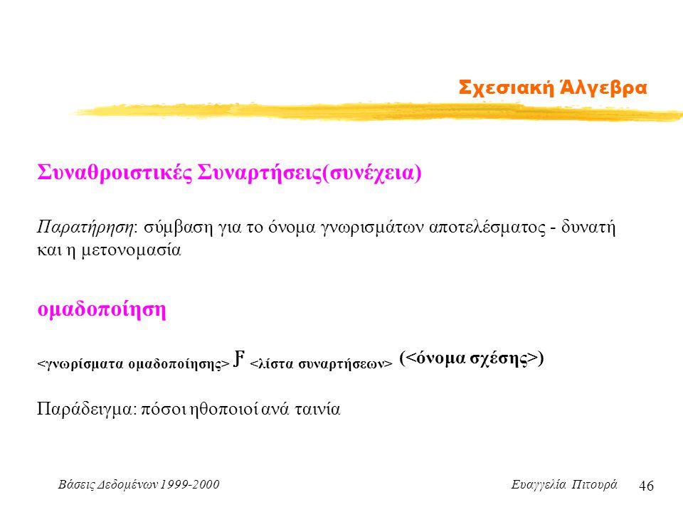 Βάσεις Δεδομένων 1999-2000 Ευαγγελία Πιτουρά 46 Σχεσιακή Άλγεβρα Συναθροιστικές Συναρτήσεις(συνέχεια) Ƒ ( ) ομαδοποίηση Παρατήρηση: σύμβαση για το όνο