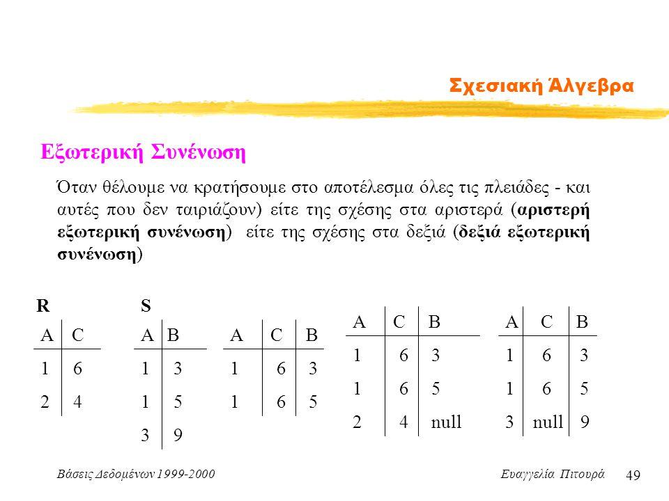 Βάσεις Δεδομένων 1999-2000 Ευαγγελία Πιτουρά 49 Σχεσιακή Άλγεβρα Εξωτερική Συνένωση Όταν θέλουμε να κρατήσουμε στο αποτέλεσμα όλες τις πλειάδες - και