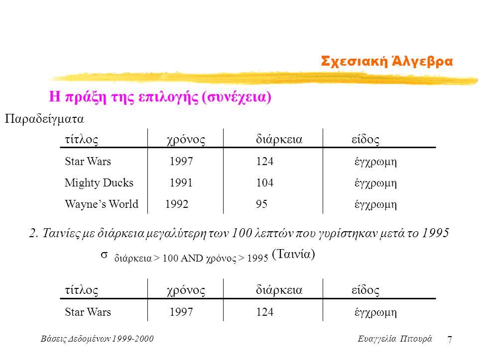 Βάσεις Δεδομένων 1999-2000 Ευαγγελία Πιτουρά 7 Σχεσιακή Άλγεβρα Η πράξη της επιλογής (συνέχεια) Παραδείγματα τίτλος χρόνοςδιάρκειαείδος Star Wars 1997