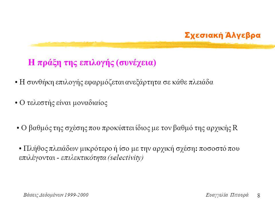 Βάσεις Δεδομένων 1999-2000 Ευαγγελία Πιτουρά 8 Σχεσιακή Άλγεβρα Η πράξη της επιλογής (συνέχεια) Η συνθήκη επιλογής εφαρμόζεται ανεξάρτητα σε κάθε πλει