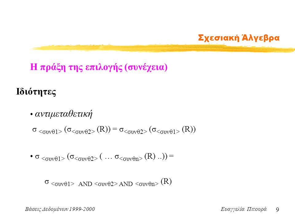 Βάσεις Δεδομένων 1999-2000 Ευαγγελία Πιτουρά 9 Σχεσιακή Άλγεβρα Η πράξη της επιλογής (συνέχεια) Ιδιότητες αντιμεταθετική σ (σ (R)) = σ (σ (R)) σ (σ (