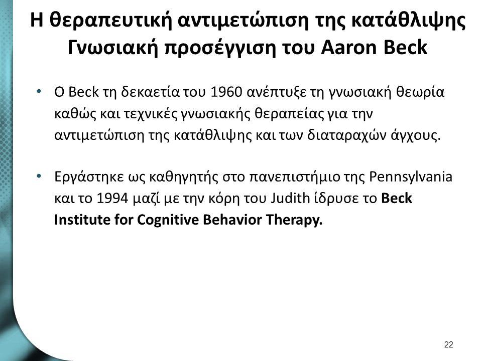 Η θεραπευτική αντιμετώπιση της κατάθλιψης Γνωσιακή προσέγγιση του Aaron Beck Ο Beck τη δεκαετία του 1960 ανέπτυξε τη γνωσιακή θεωρία καθώς και τεχνικέ