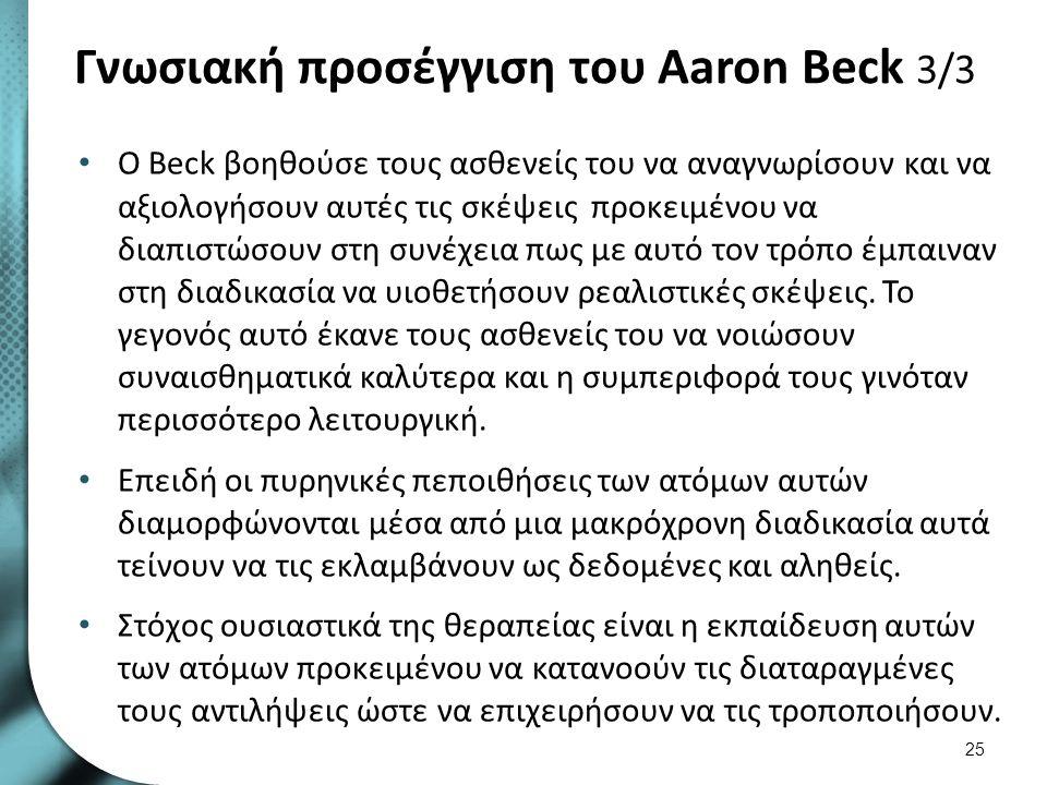 Γνωσιακή προσέγγιση του Aaron Beck 3/3 Ο Beck βοηθούσε τους ασθενείς του να αναγνωρίσουν και να αξιολογήσουν αυτές τις σκέψεις προκειμένου να διαπιστώ