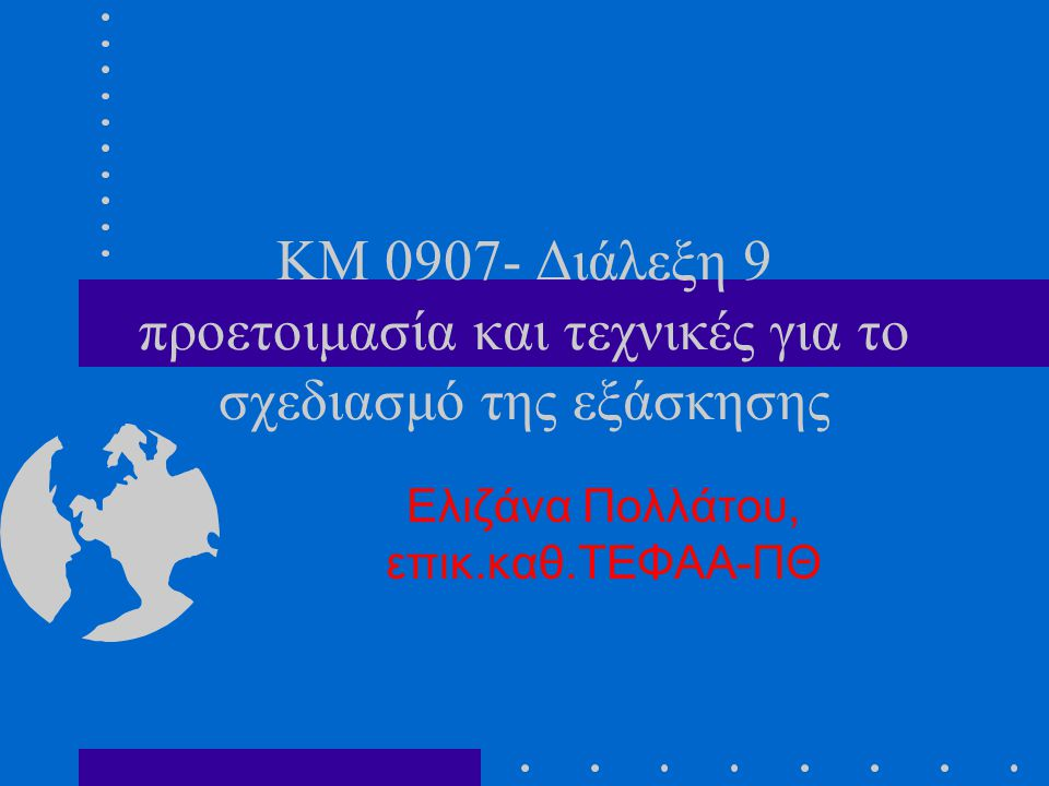 KM 0907- Διάλεξη 9 προετοιμασία και τεχνικές για το σχεδιασμό της εξάσκησης Ελιζάνα Πολλάτου, επικ.καθ.ΤΕΦΑΑ-ΠΘ
