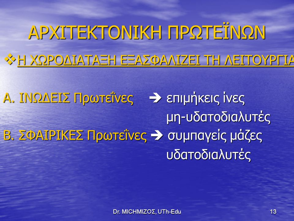 Dr. ΜΙCHΜΙΖΟΣ, UTh-Edu13 ΑΡΧΙΤΕΚΤΟΝΙΚΗ ΠΡΩΤΕΪΝΩΝ  Η ΧΩΡΟΔΙΑΤΑΞΗ ΕΞΑΣΦΑΛΙΖΕΙ ΤΗ ΛΕΙΤΟΥΡΓΙΑ Α. ΙΝΩΔΕΙΣ Πρωτεΐνες  επιμήκεις ίνες μη-υδατοδιαλυτές μη-υ
