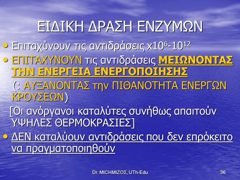 Dr. ΜΙCHΜΙΖΟΣ, UTh-Edu36 ΕΙΔΙΚΗ ΔΡΑΣΗ ΕΝΖΥΜΩΝ Επιταχύνουν τις αντιδράσεις x10 6 -10 12 Επιταχύνουν τις αντιδράσεις x10 6 -10 12 ΕΠΙΤΑΧΥΝΟΥΝ τις αντιδρ