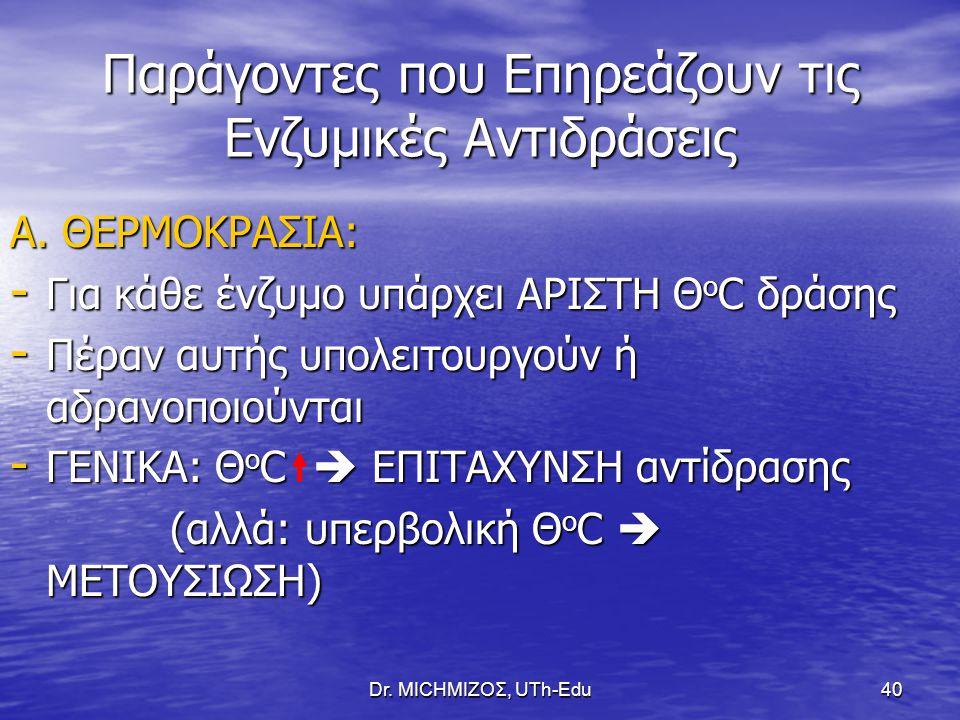 Dr. ΜΙCHΜΙΖΟΣ, UTh-Edu40 Παράγοντες που Επηρεάζουν τις Ενζυμικές Αντιδράσεις Α. ΘΕΡΜΟΚΡΑΣΙΑ: - Για κάθε ένζυμο υπάρχει ΑΡΙΣΤΗ Θ ο C δράσης - Πέραν αυτ