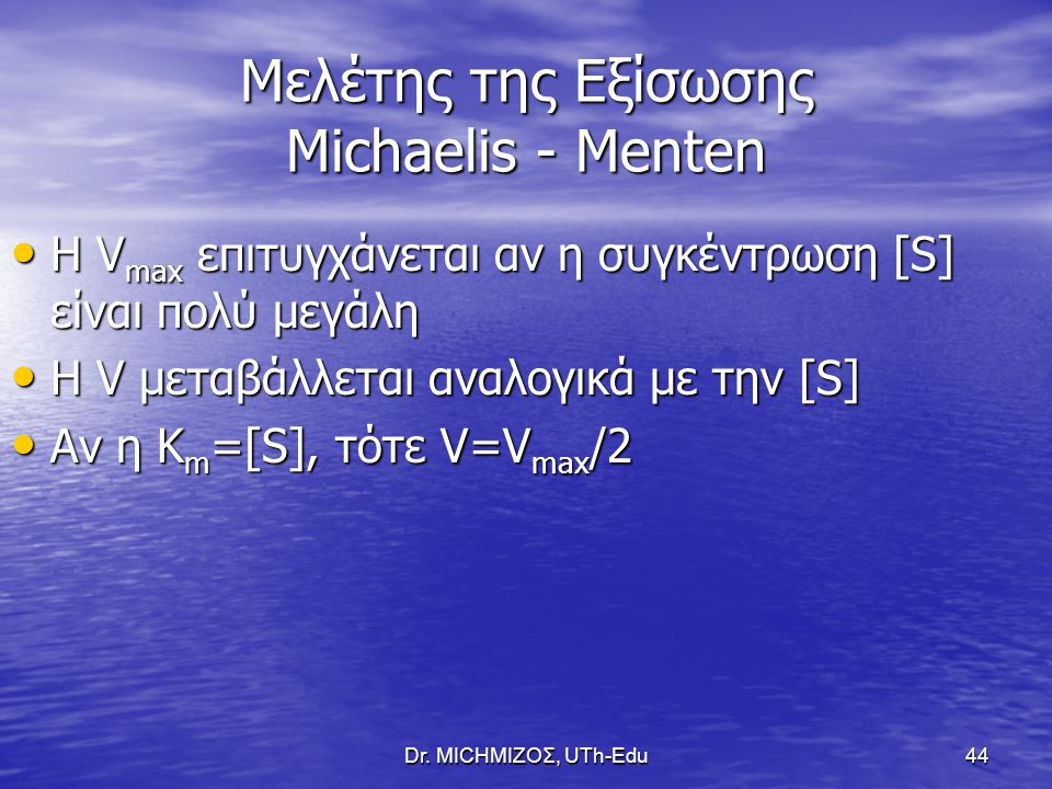 Dr. ΜΙCHΜΙΖΟΣ, UTh-Edu44 Μελέτης της Εξίσωσης Michaelis - Menten Η V max επιτυγχάνεται αν η συγκέντρωση [S] είναι πολύ μεγάλη Η V max επιτυγχάνεται αν