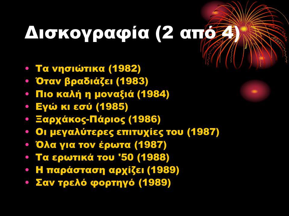 Δισκογραφία (2 από 4) Τα νησιώτικα (1982) Όταν βραδιάζει (1983) Πιο καλή η μοναξιά (1984) Εγώ κι εσύ (1985) Ξαρχάκος-Πάριος (1986) Οι μεγαλύτερες επιτ