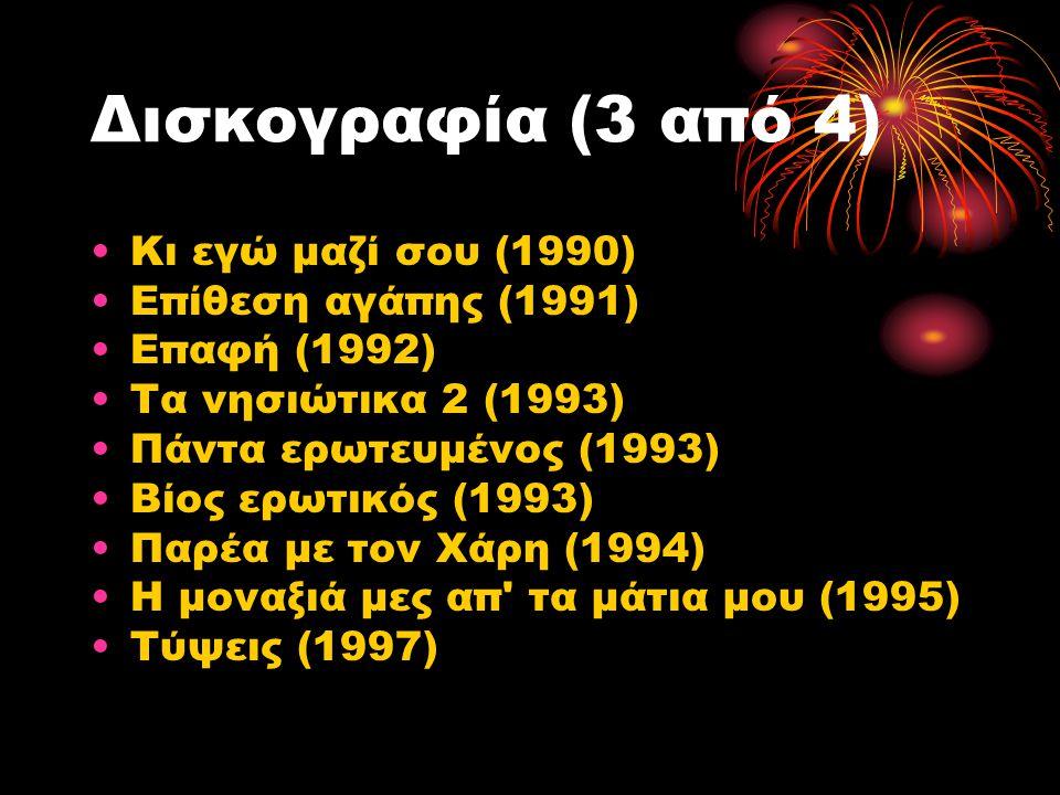 Δισκογραφία (3 από 4) Κι εγώ μαζί σου (1990) Επίθεση αγάπης (1991) Επαφή (1992) Τα νησιώτικα 2 (1993) Πάντα ερωτευμένος (1993) Βίος ερωτικός (1993) Πα