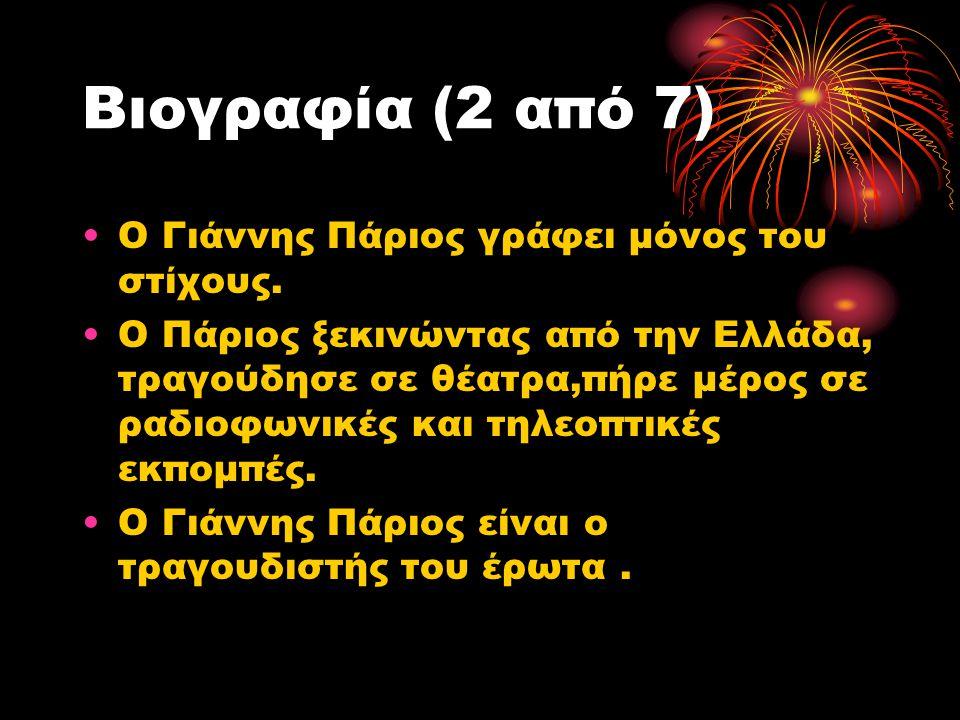 Βιογραφία (2 από 7) Ο Γιάννης Πάριος γράφει μόνος του στίχους. Ο Πάριος ξεκινώντας από την Ελλάδα, τραγούδησε σε θέατρα,πήρε μέρος σε ραδιοφωνικές και