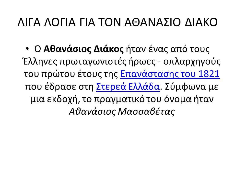 ΛΙΓΑ ΛΟΓΙΑ ΓΙΑ ΤΟΝ ΑΘΑΝΑΣΙΟ ΔΙΑΚΟ Ο Αθανάσιος Διάκος ήταν ένας από τους Έλληνες πρωταγωνιστές ήρωες - οπλαρχηγούς του πρώτου έτους της Επανάστασης του