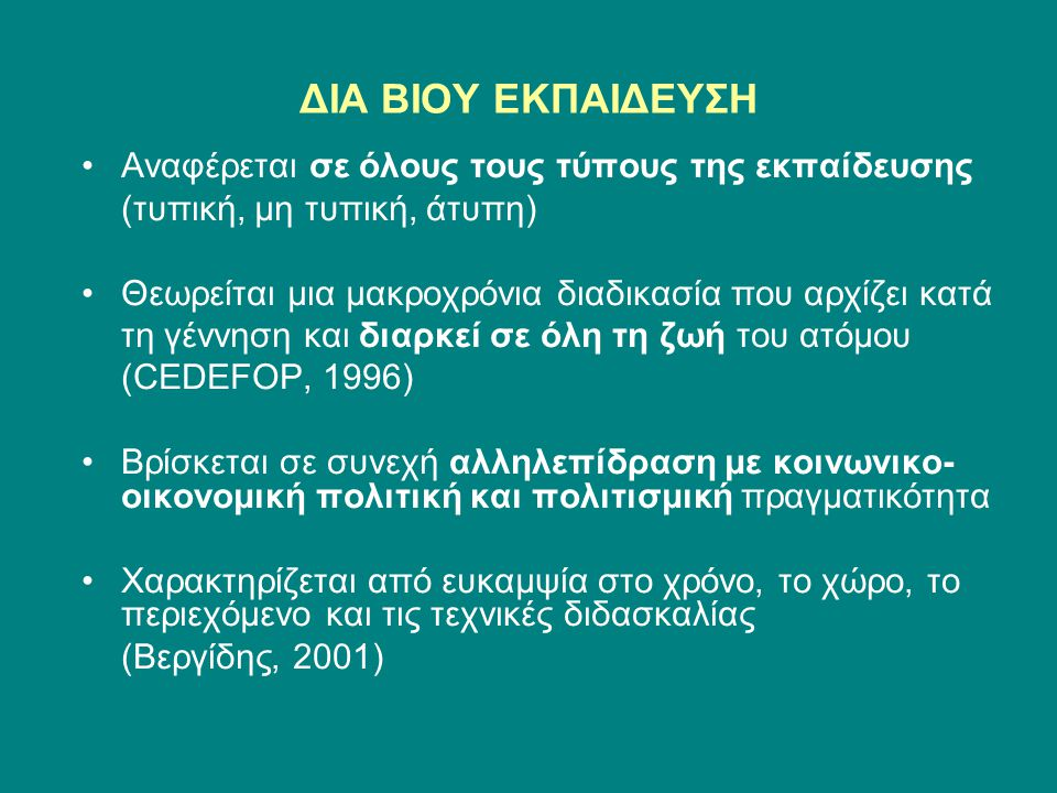 ΔΙΑ ΒΙΟΥ ΕΚΠΑΙΔΕΥΣΗ Αναφέρεται σε όλους τους τύπους της εκπαίδευσης (τυπική, μη τυπική, άτυπη) Θεωρείται μια μακροχρόνια διαδικασία που αρχίζει κατά τη γέννηση και διαρκεί σε όλη τη ζωή του ατόμου (CEDEFOP, 1996) Βρίσκεται σε συνεχή αλληλεπίδραση με κοινωνικο- οικονομική πολιτική και πολιτισμική πραγματικότητα Χαρακτηρίζεται από ευκαμψία στο χρόνο, το χώρο, το περιεχόμενο και τις τεχνικές διδασκαλίας (Βεργίδης, 2001)