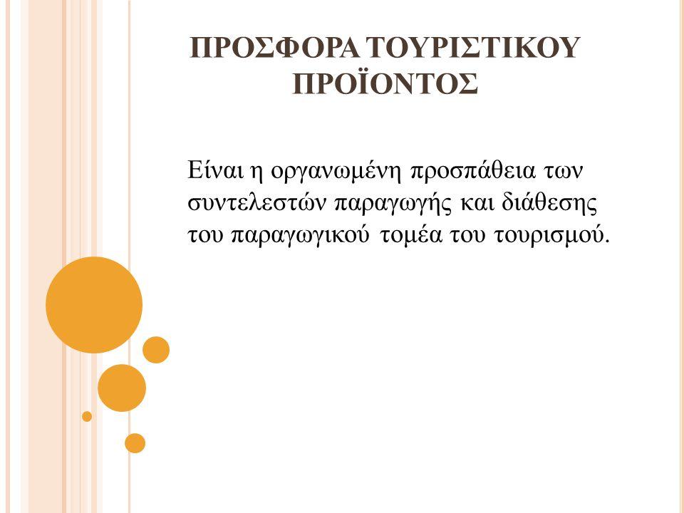 ΠΡΟΣΦΟΡΑ ΤΟΥΡΙΣΤΙΚΟΥ ΠΡΟΪΟΝΤΟΣ Είναι η οργανωμένη προσπάθεια των συντελεστών παραγωγής και διάθεσης του παραγωγικού τομέα του τουρισμού.