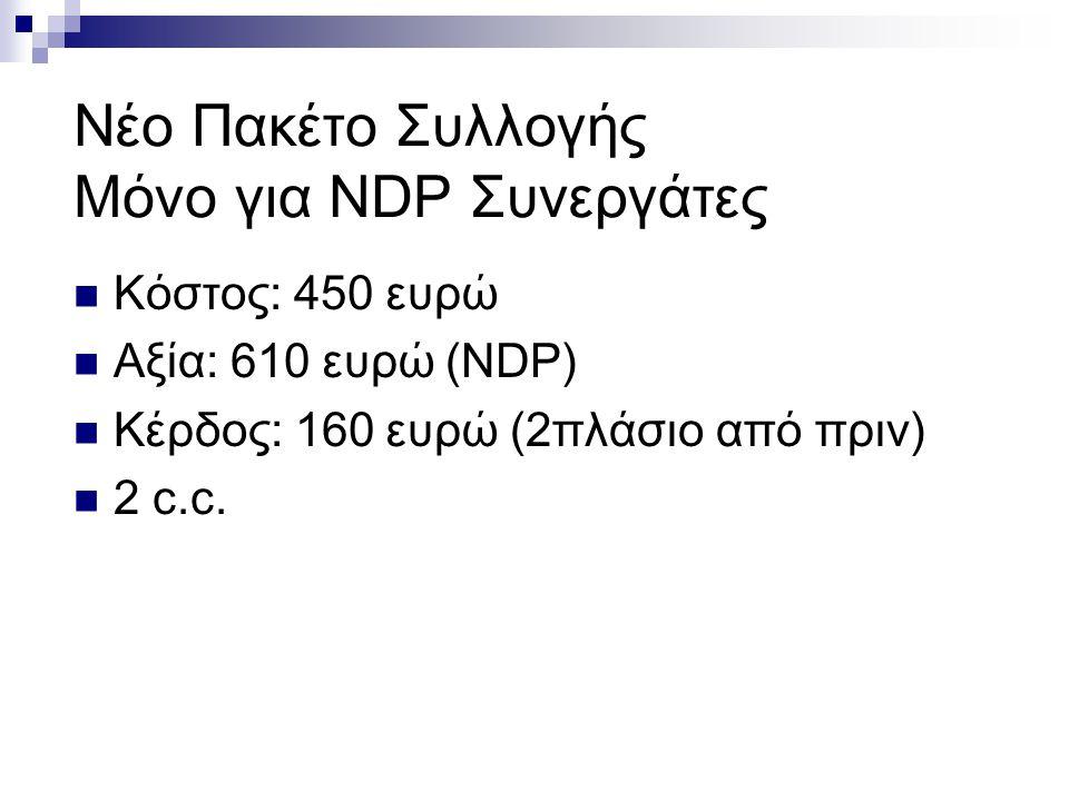 Νέο Πακέτο Συλλογής Μόνο για NDP Συνεργάτες Κόστος: 450 ευρώ Αξία: 610 ευρώ (NDP) Κέρδος: 160 ευρώ (2πλάσιο από πριν) 2 c.c.