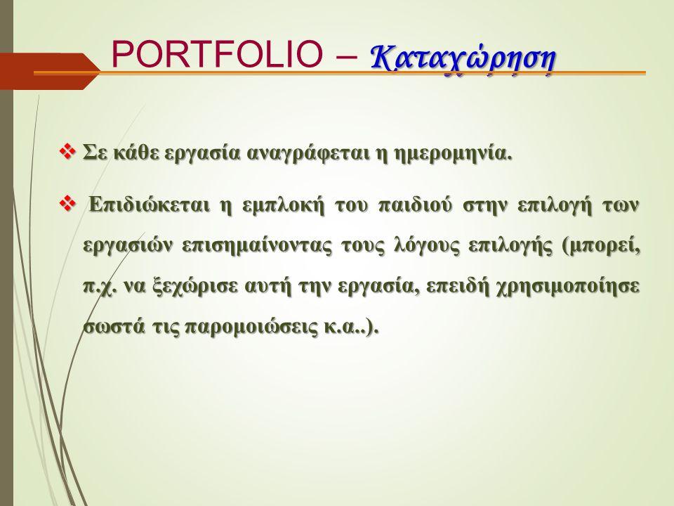 Καταχώρηση PORTFOLIO – Καταχώρηση  Σε κάθε εργασία αναγράφεται η ημερομηνία.  Επιδιώκεται η εμπλοκή του παιδιού στην επιλογή των εργασιών επισημαίνο