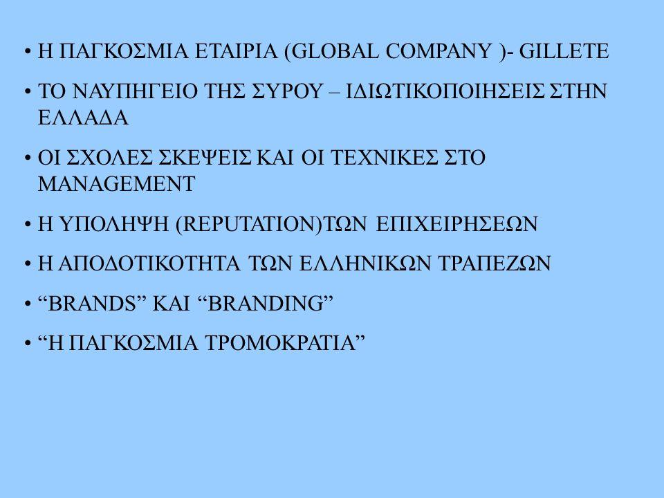H ΠΑΓΚΟΣΜΙΑ ΕΤΑΙΡΙΑ (GLOBAL COMPANY )- GILLETE TO NΑΥΠΗΓΕΙΟ ΤΗΣ ΣΥΡΟΥ – ΙΔΙΩΤΙΚΟΠΟΙΗΣΕΙΣ ΣΤΗΝ ΕΛΛΑΔΑ ΟΙ ΣΧΟΛΕΣ ΣΚΕΨΕΙΣ ΚΑΙ ΟΙ ΤΕΧΝΙΚΕΣ ΣΤΟ MANAGEMENT H ΥΠΟΛΗΨΗ (REPUTATION)ΤΩΝ ΕΠΙΧΕΙΡΗΣΕΩΝ Η ΑΠΟΔΟΤΙΚΟΤΗΤΑ ΤΩΝ ΕΛΛΗΝΙΚΩΝ ΤΡΑΠΕΖΩΝ ΒRANDS KAI BRANDING H ΠΑΓΚΟΣΜΙΑ ΤΡΟΜΟΚΡΑΤΙΑ