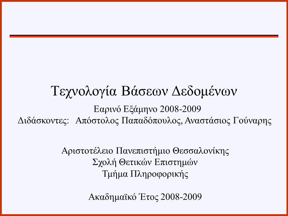 Τεχνολογία Βάσεων Δεδομένων Εαρινό Εξάμηνο 2008-2009 Διδάσκοντες: Απόστολος Παπαδόπουλος, Αναστάσιος Γούναρης Αριστοτέλειο Πανεπιστήμιο Θεσσαλονίκης Σχολή Θετικών Επιστημών Τμήμα Πληροφορικής Ακαδημαϊκό Έτος 2008-2009