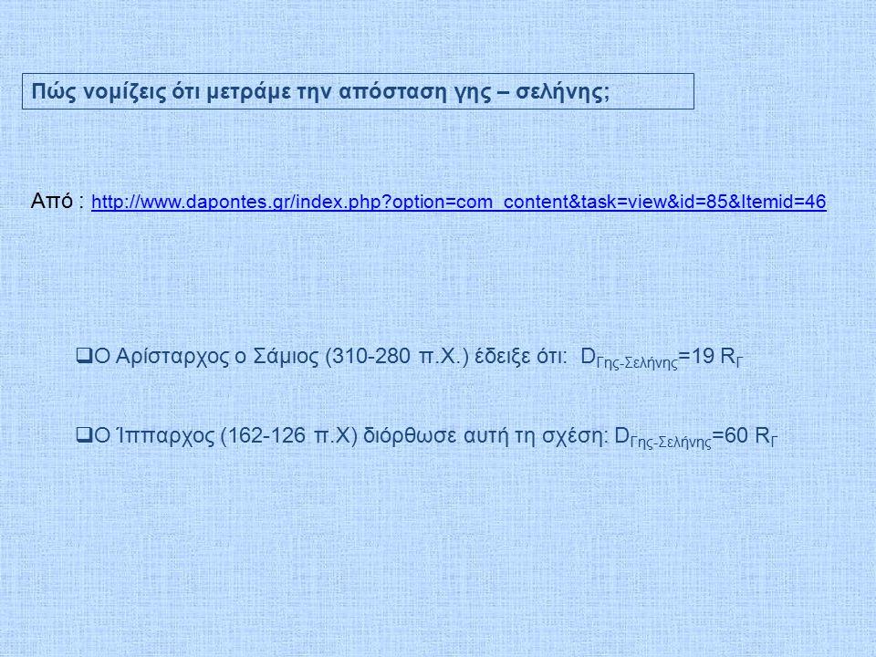 Πώς νομίζεις ότι μετράμε την απόσταση γης – σελήνης; Από : http://www.dapontes.gr/index.php?option=com_content&task=view&id=85&Itemid=46 http://www.dapontes.gr/index.php?option=com_content&task=view&id=85&Itemid=46  Ο Αρίσταρχος ο Σάμιος (310-280 π.Χ.) έδειξε ότι: D Γης-Σελήνης =19 R Γ  Ο Ίππαρχος (162-126 π.Χ) διόρθωσε αυτή τη σχέση: D Γης-Σελήνης =60 R Γ