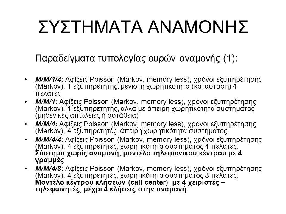 ΣΥΣΤΗΜΑΤΑ ΑΝΑΜΟΝΗΣ Παραδείγματα τυπολογίας ουρών αναμονής (1): Μ/Μ/1/4: Αφίξεις Poisson (Markov, memory less), χρόνοι εξυπηρέτησης (Markov), 1 εξυπηρετητής, μέγιστη χωρητικότητα (κατάσταση) 4 πελάτες Μ/Μ/1: Αφίξεις Poisson (Markov, memory less), χρόνοι εξυπηρέτησης (Markov), 1 εξυπηρετητής, αλλά με άπειρη χωρητικότητα συστήματος (μηδενικές απώλειες ή αστάθεια) Μ/Μ/4: Αφίξεις Poisson (Markov, memory less), χρόνοι εξυπηρέτησης (Markov), 4 εξυπηρετητές, άπειρη χωρητικότητα συστήματος Μ/Μ/4/4: Αφίξεις Poisson (Markov, memory less), χρόνοι εξυπηρέτησης (Markov), 4 εξυπηρετητές, χωρητικότητα συστήματος 4 πελάτες: Σύστημα χωρίς αναμονή, μοντέλο τηλεφωνικού κέντρου με 4 γραμμές Μ/Μ/4/8: Αφίξεις Poisson (Markov, memory less), χρόνοι εξυπηρέτησης (Markov), 4 εξυπηρετητές, χωρητικότητα συστήματος 8 πελάτες: Μοντέλο κέντρου κλήσεων (call center) με 4 χειριστές – τηλεφωνητές, μέχρι 4 κλήσεις στην αναμονή.