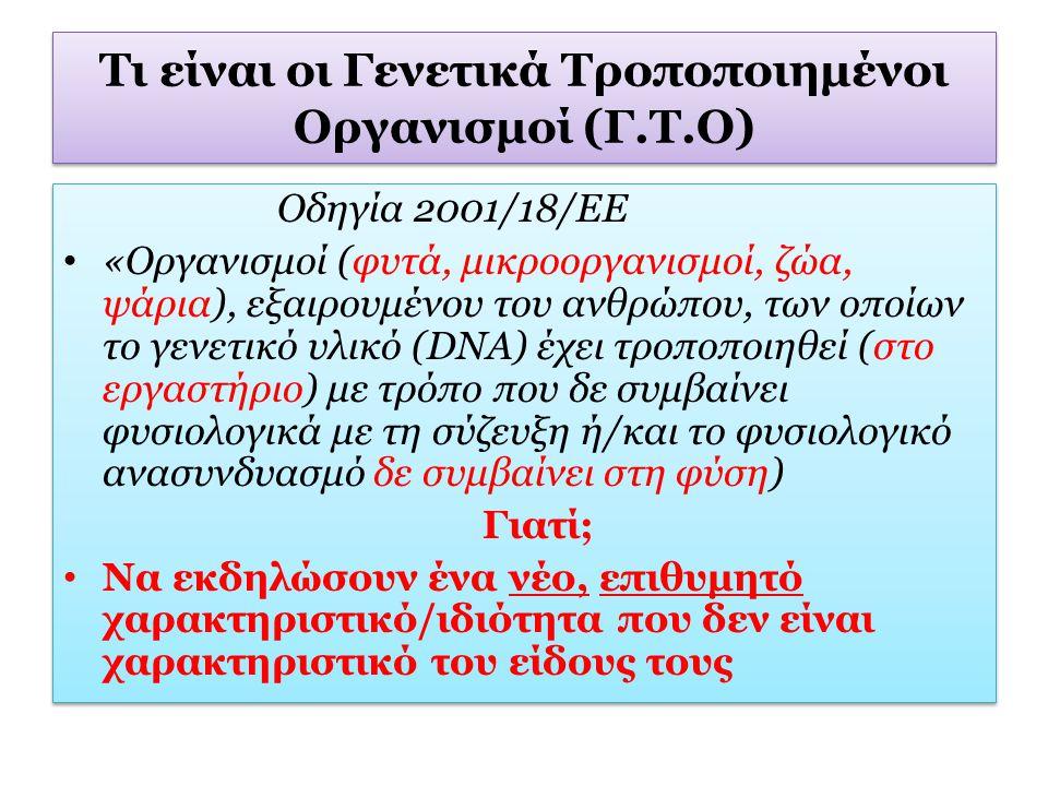 Τι είναι οι Γενετικά Τροποποιημένοι Οργανισμοί (Γ.Τ.Ο) Οδηγία 2001/18/ΕΕ «Οργανισμοί (φυτά, μικροοργανισμοί, ζώα, ψάρια), εξαιρουμένου του ανθρώπου, τ