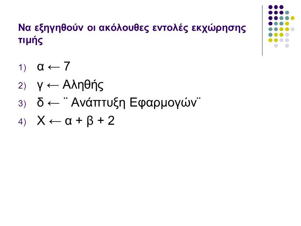 Να εξηγηθούν οι ακόλουθες εντολές εκχώρησης τιμής 1) α ← 7 2) γ ← Αληθής 3) δ ← ¨ Ανάπτυξη Εφαρμογών¨ 4) Χ ← α + β + 2