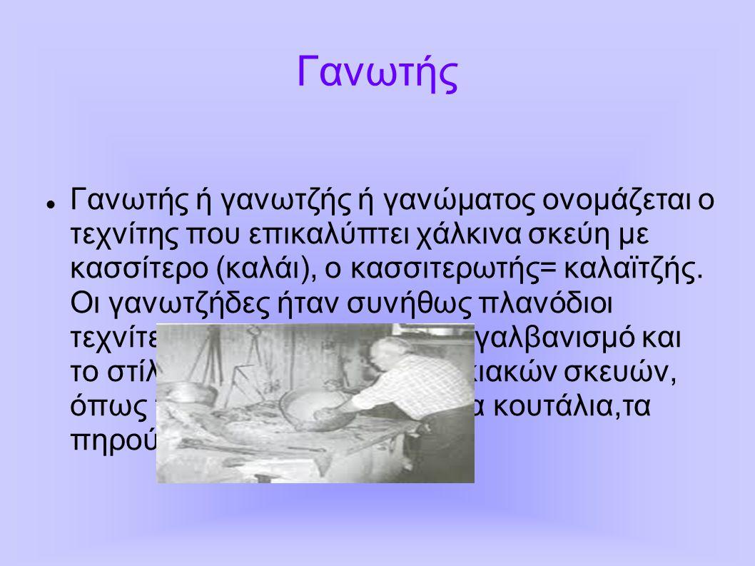 Γανωτής Γανωτής ή γανωτζής ή γανώματος ονομάζεται ο τεχνίτης που επικαλύπτει χάλκινα σκεύη με κασσίτερο (καλάι), ο κασσιτερωτής= καλαϊτζής. Οι γανωτζή