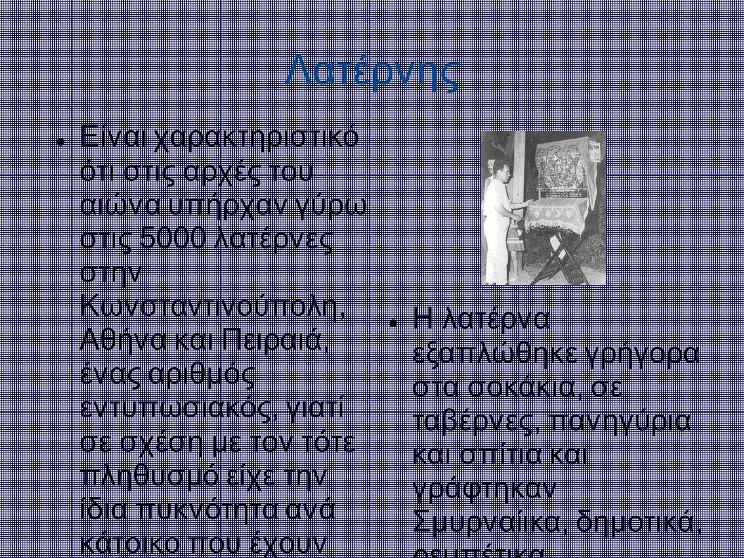 Λατέρνης Είναι χαρακτηριστικό ότι στις αρχές του αιώνα υπήρχαν γύρω στις 5000 λατέρνες στην Κωνσταντινούπολη, Αθήνα και Πειραιά, ένας αριθμός εντυπωσι